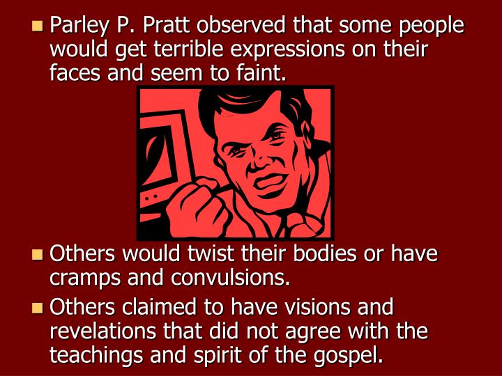 Parley P. Pratt observed that some people would get terrible expressions on their faces and seem to faint.