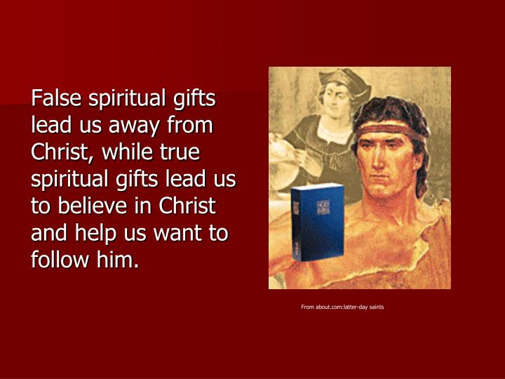 False spiritual gifts lead us away from Christ, while true spiritual gifts lead us to believe in Christ and help us want to follow him.