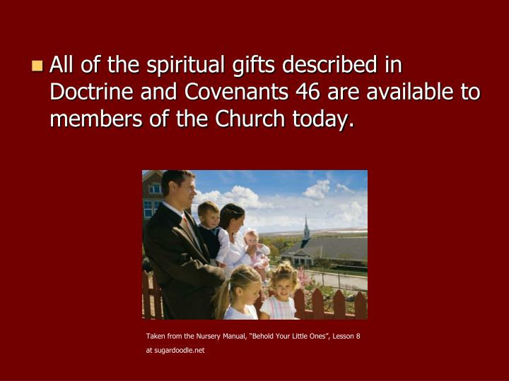 All of the spiritual gifts described in Doctrine and Covenants 46 are available to members of the Church today.