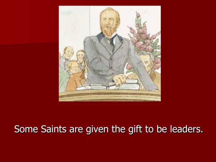 Some Saints are given the gift to be leaders.