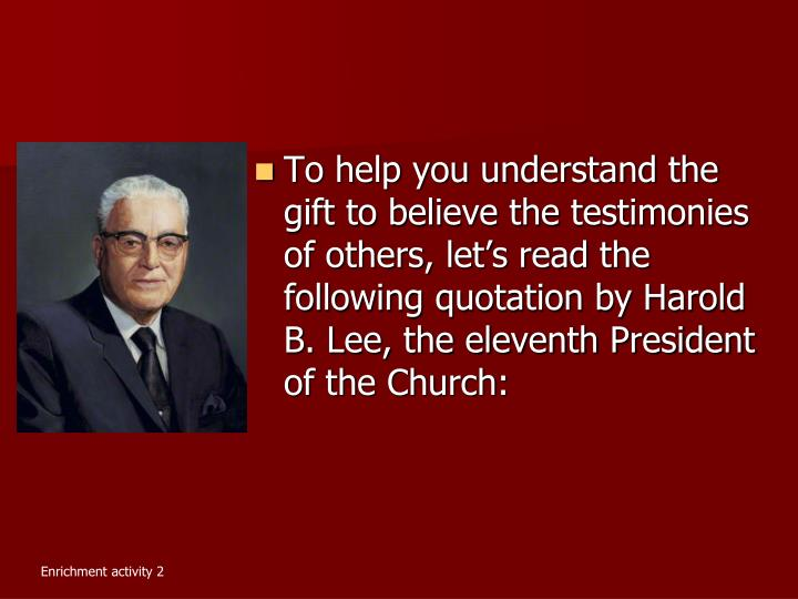 To help you understand the gift to believe the testimonies of others, let's read the following quotation by Harold B. Lee, the eleventh President of the Church: