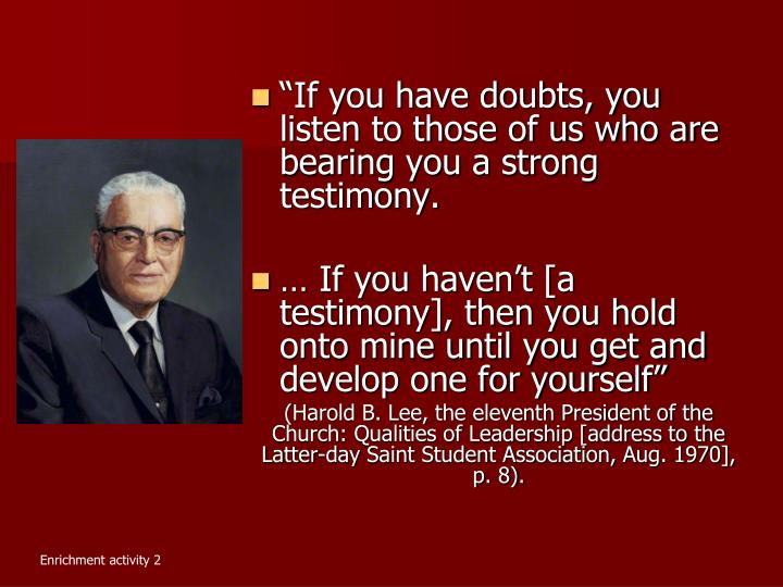 """If you have doubts, you listen to those of us who are bearing you a strong testimony."