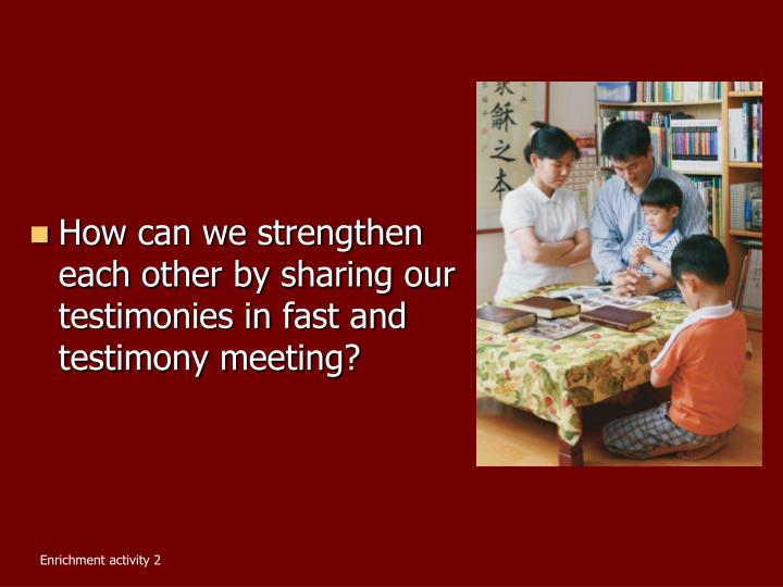How can we strengthen each other by sharing our testimonies in fast and testimony meeting?