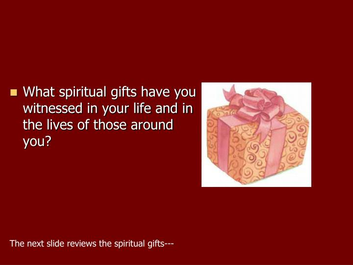 What spiritual gifts have you witnessed in your life and in the lives of those around you?