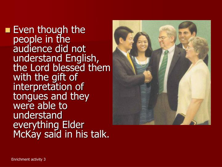 Even though the people in the audience did not understand English, the Lord blessed them with the gift of interpretation of tongues and they were able to understand everything Elder McKay said in his talk.