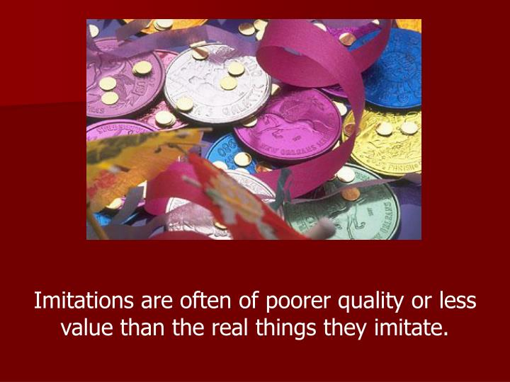 Imitations are often of poorer quality or less value than the real things they imitate.