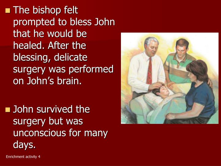 The bishop felt prompted to bless John that he would be healed. After the blessing, delicate surgery was performed on John's brain.