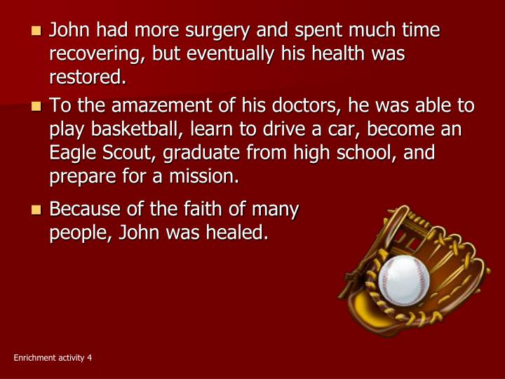 John had more surgery and spent much time recovering, but eventually his health was restored.