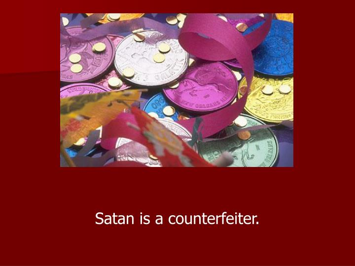 Satan is a counterfeiter.