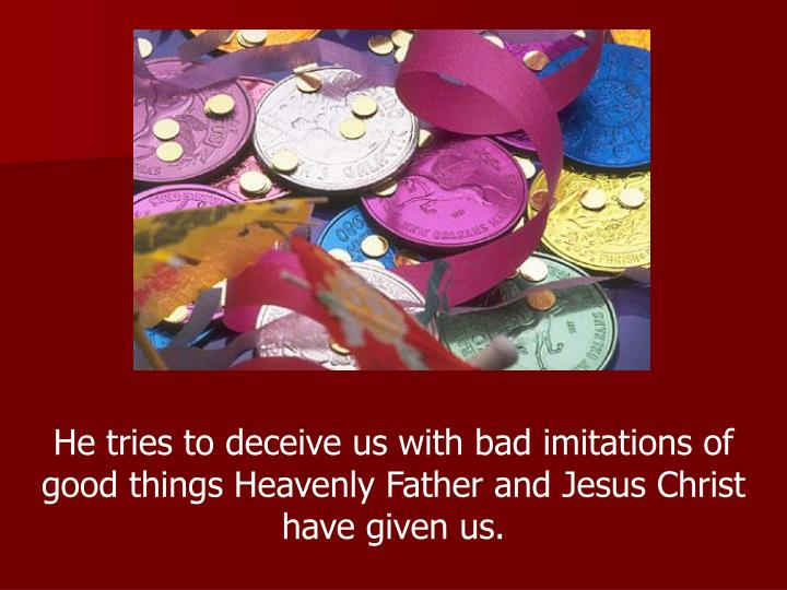 He tries to deceive us with bad imitations of good things Heavenly Father and Jesus Christ have given us.