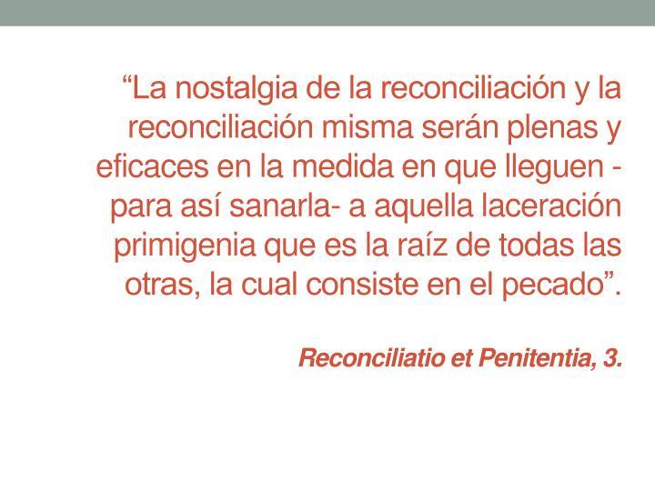 """""""La nostalgia de la reconciliación y la reconciliación misma serán plenas y eficaces en la medida en que lleguen -para así sanarla- a aquella laceración primigenia que es la raíz de todas las otras, la cual consiste en el pecado""""."""