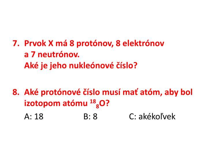 Prvok X má 8 protónov, 8 elektrónov           a7 neutrónov.