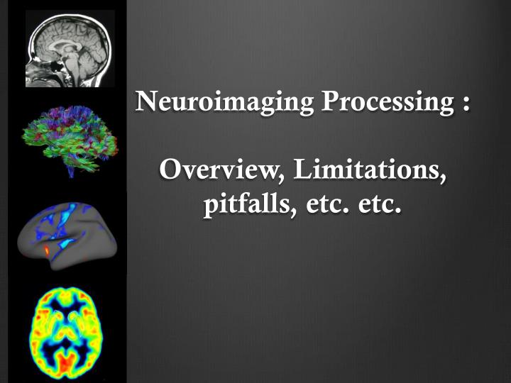 Neuroimaging processing overview limitations pitfalls etc etc