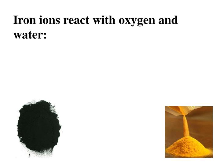 Iron ions react with oxygen and water: