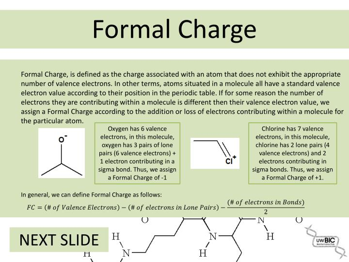 Formal Charge, is defined as the charge associated with an atom that does not exhibit the appropriate number of valence electrons. In other terms, atoms situated in a molecule all have a standard valence electron value according to their position in the periodic table. If for some reason the number of electrons they are contributing within a molecule is different then their valence electron value, we assign a Formal Charge according to the addition or loss of electrons contributing within a molecule for the particular atom.