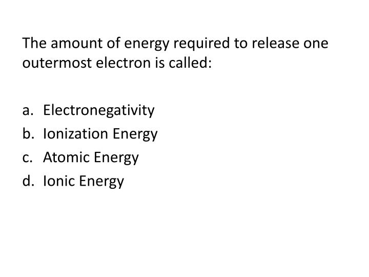 The amount of energy required to release one outermost electron is called