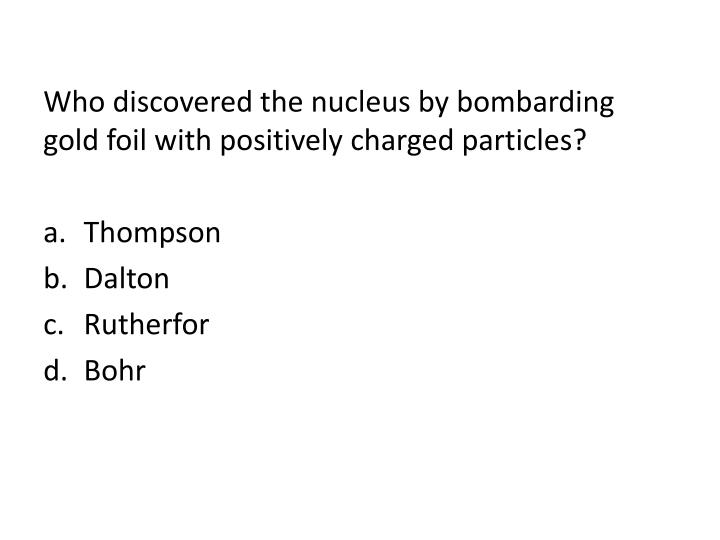 Who discovered the nucleus by bombarding gold foil with positively charged particles
