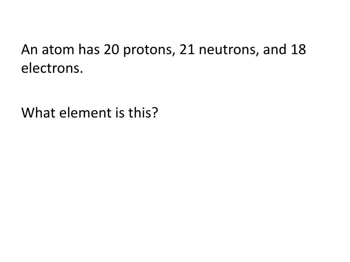 An atom has 20 protons, 21 neutrons, and 18 electrons