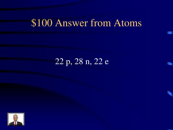 $100 Answer from Atoms