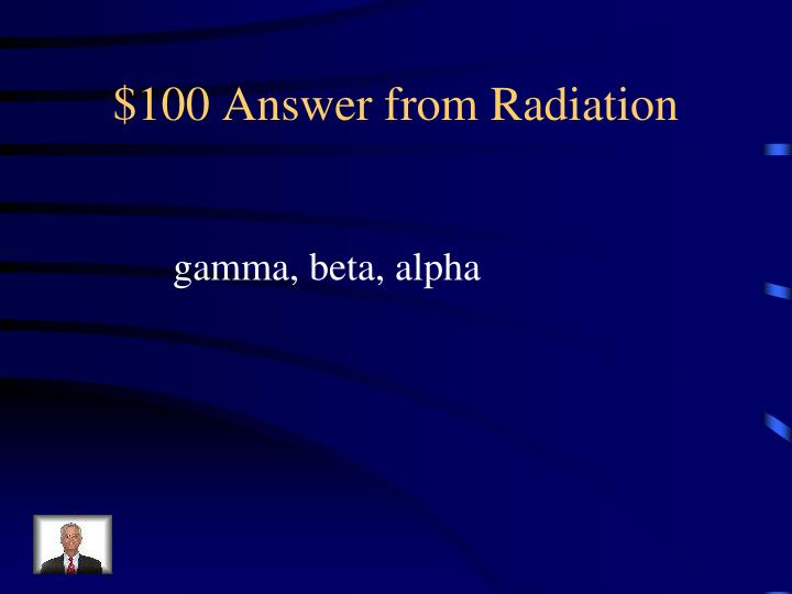 $100 Answer from Radiation
