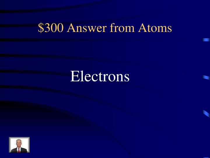 $300 Answer from Atoms