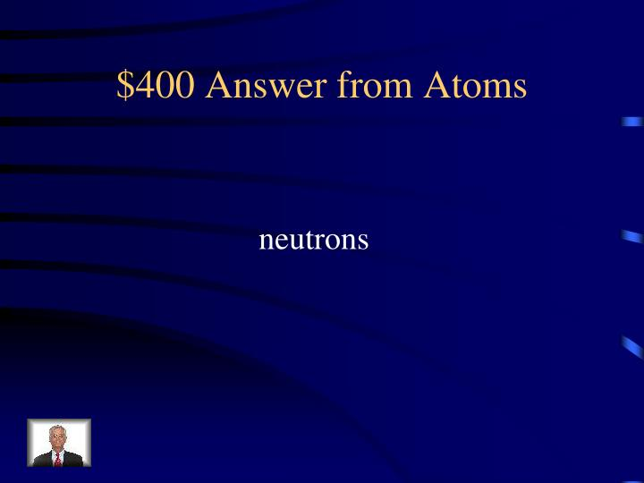 $400 Answer from Atoms