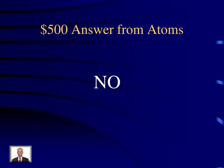 $500 Answer from Atoms