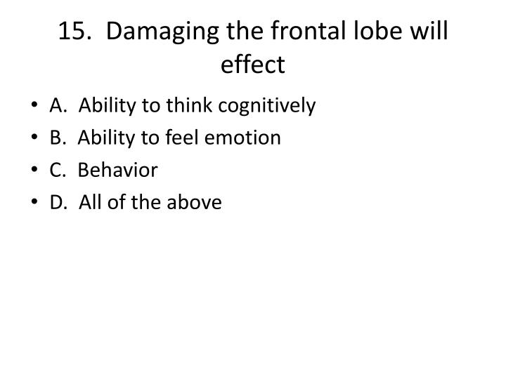 15.  Damaging the frontal lobe will effect