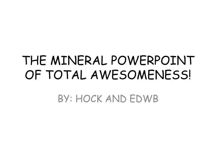 The mineral powerpoint of total awesomeness