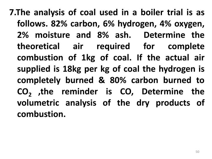 7.The analysis of coal used in a boiler trial is as follows. 82% carbon, 6% hydrogen, 4% oxygen, 2% moisture and 8% ash.  Determine the theoretical air required for complete combustion of 1kg of coal. If the actual air supplied is 18kg per kg of coal the hydrogen is completely burned & 80% carbon burned to CO