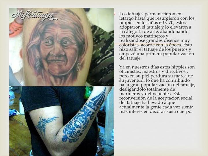 Los tatuajes permanecieron en letargo hasta que resurgieron con los hippies en los años 60 y 70, estos adoptaron el tatuaje y lo elevaron a la categoría de arte, abandonando los motivos marineros y