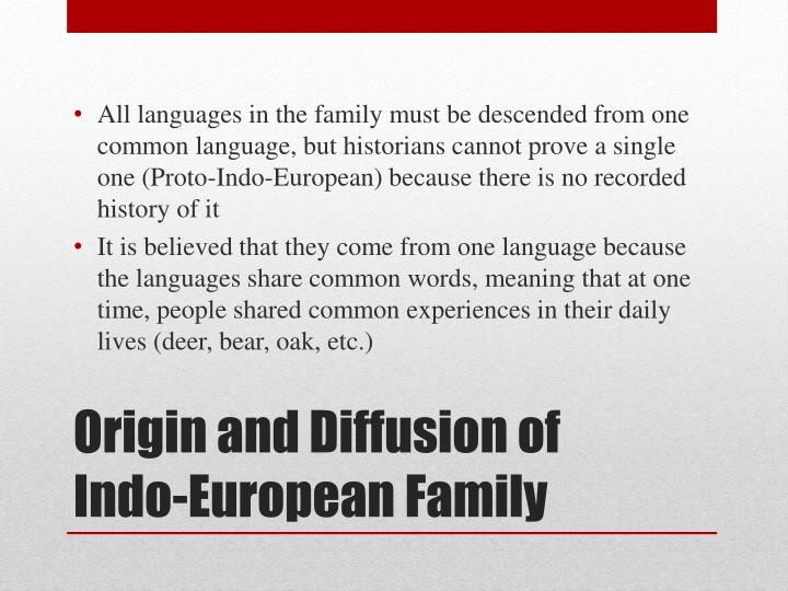 All languages in the family must be descended from one common language, but historians cannot prove a single one (Proto-Indo-European) because there is no recorded history of it
