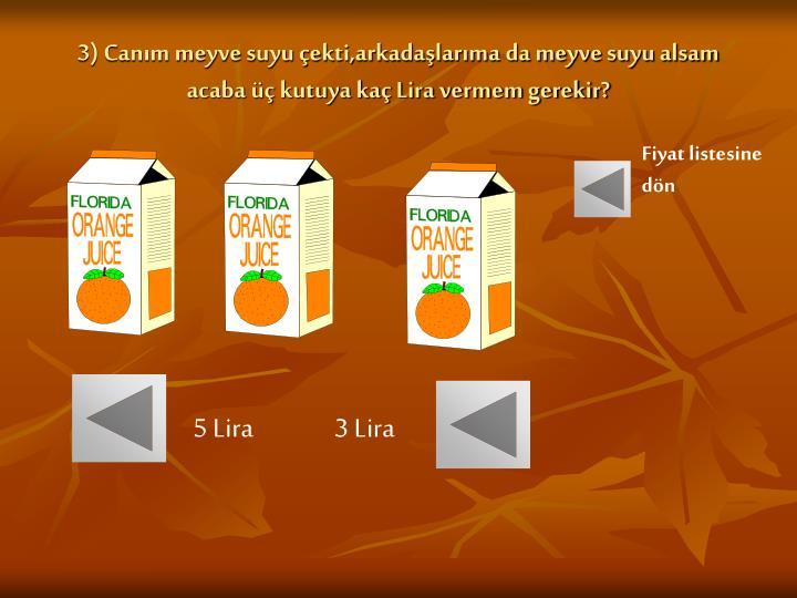 3) Canım meyve suyu çekti,arkadaşlarıma da meyve suyu alsam acaba üç kutuya kaç Lira vermem gerekir?