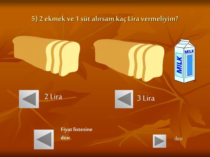 5) 2 ekmek ve 1 süt alırsam kaç Lira vermeliyim?