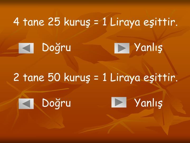 4 tane 25 kuruş = 1 Liraya eşittir.