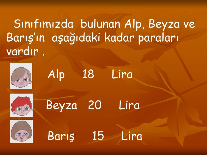Sınıfımızda  bulunan Alp, Beyza ve Barış'ın  aşağıdaki kadar paraları vardır .