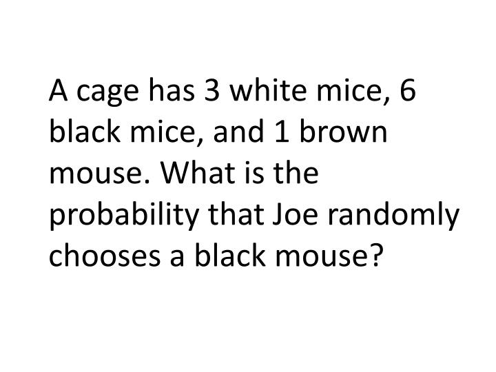 A cage has 3 white mice, 6 black mice, and 1 brown mouse. What is the probability that Joe randomly chooses a black mouse?