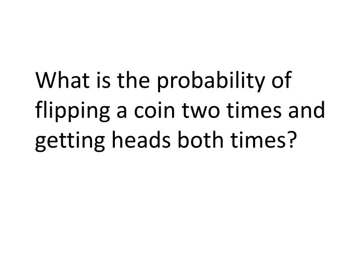 What is the probability of flipping a coin two times and getting heads both times?
