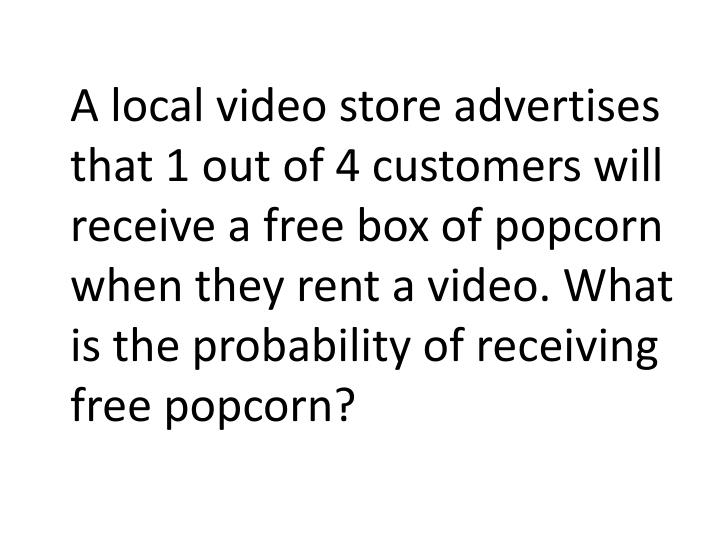 A local video store advertises that 1 out of 4 customers will receive a free box of popcorn when they rent a video. What is the probability of receiving free popcorn?