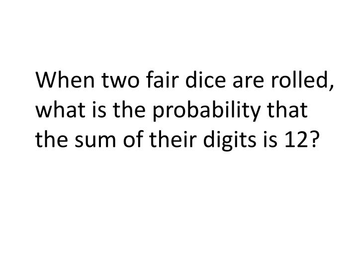 When two fair dice are rolled, what is the probability that the sum of their digits is 12?
