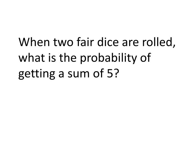 When two fair dice are rolled, what is the probability of getting a sum of 5?