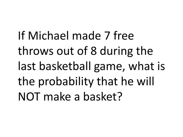 If Michael made 7 free throws out of 8 during the last basketball game, what is the probability that he will NOT make a basket?