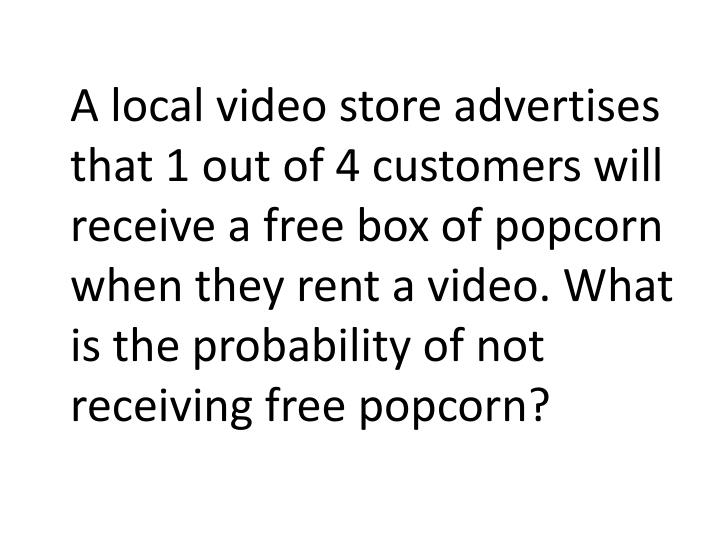 A local video store advertises that 1 out of 4 customers will receive a free box of popcorn when they rent a video. What is the probability of not receiving free popcorn?