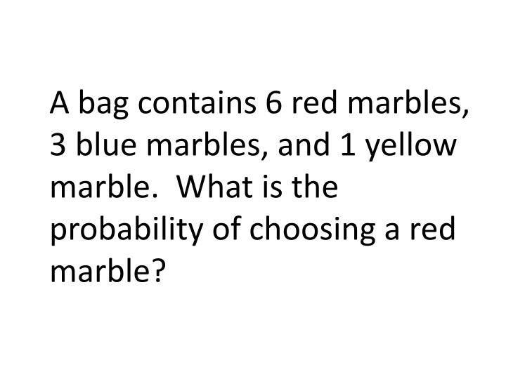 A bag contains 6 red marbles, 3 blue marbles, and 1 yellow marble.  What is the probability of choosing a red marble?