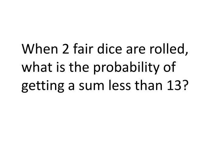 When 2 fair dice are rolled, what is the probability of getting a sum less than 13?