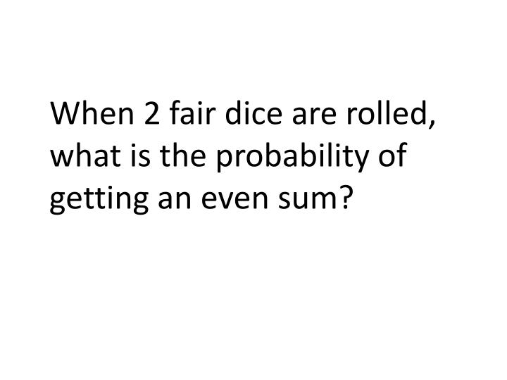 When 2 fair dice are rolled, what is the probability of getting an even sum?