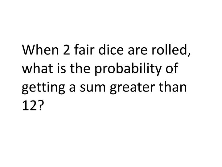 When 2 fair dice are rolled, what is the probability of getting a sum greater than 12?