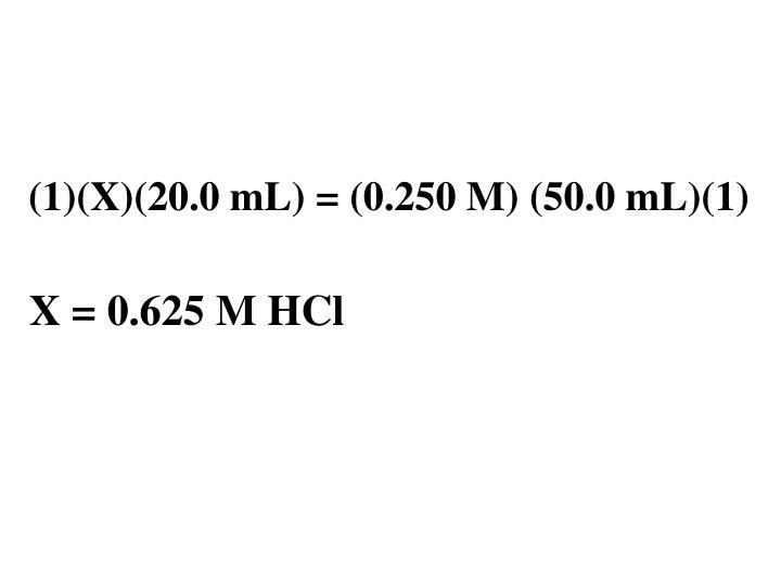 (1)(X)(20.0 mL) = (0.250 M) (50.0 mL)(1)