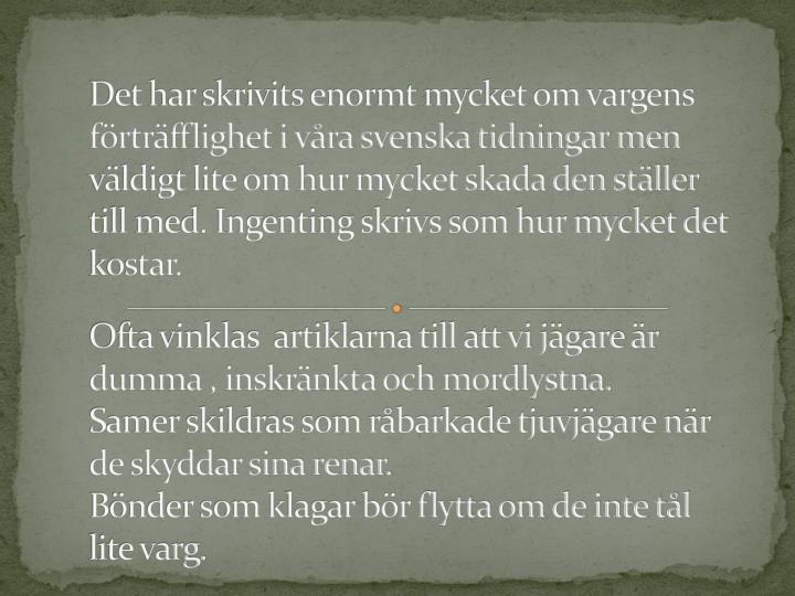 Det har skrivits enormt mycket om vargens frtrfflighet i vra svenska tidningar men vldigt lite om hur mycket skada den stller till med. Ingenting skrivs som hur mycket det kostar.