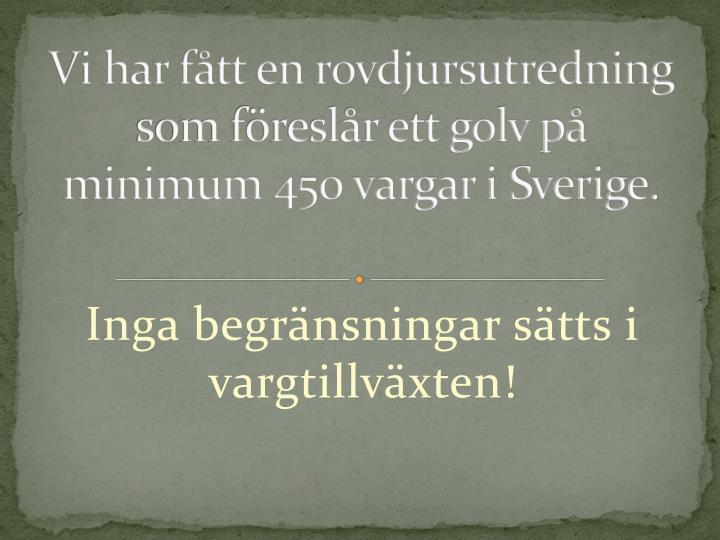 Vi har ftt en rovdjursutredning som freslr ett golv p minimum 450 vargar i Sverige.